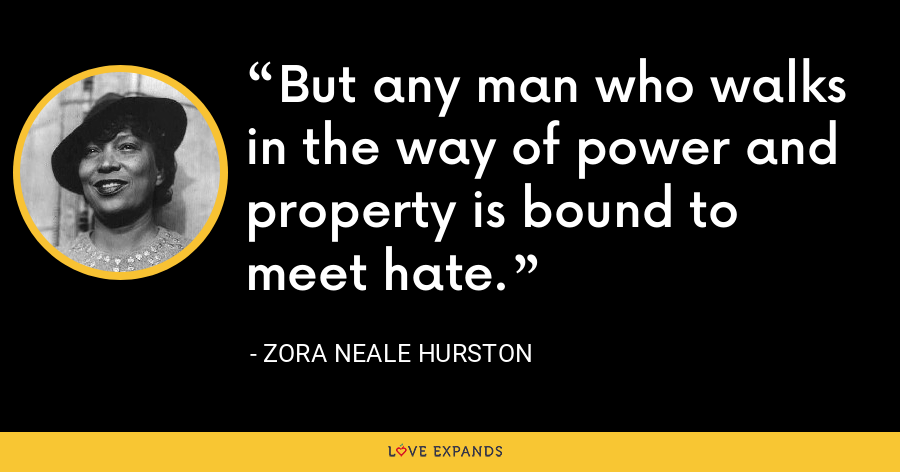 But any man who walks in the way of power and property is bound to meet hate. - Zora Neale Hurston