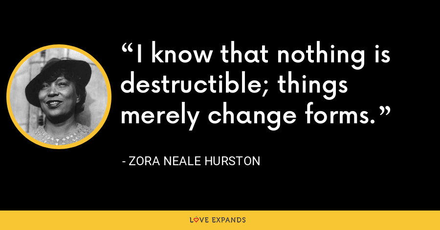I know that nothing is destructible; things merely change forms. - Zora Neale Hurston