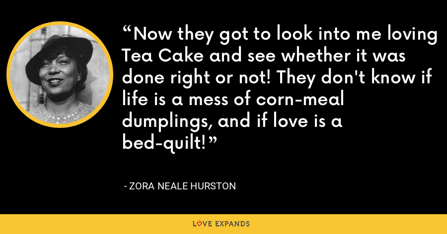 Now they got to look into me loving Tea Cake and see whether it was done right or not! They don't know if life is a mess of corn-meal dumplings, and if love is a bed-quilt! - Zora Neale Hurston