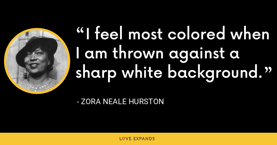 I feel most colored when I am thrown against a sharp white background. - Zora Neale Hurston