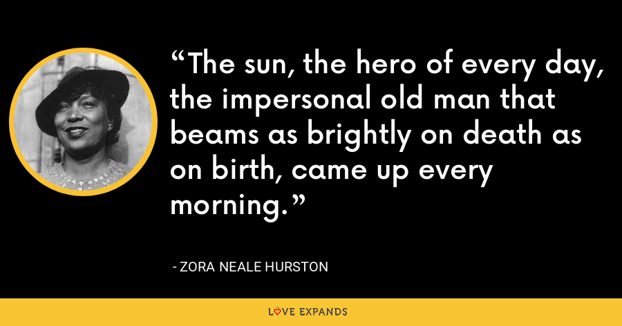The sun, the hero of every day, the impersonal old man that beams as brightly on death as on birth, came up every morning. - Zora Neale Hurston