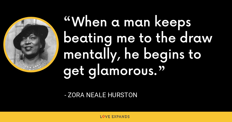 When a man keeps beating me to the draw mentally, he begins to get glamorous. - Zora Neale Hurston
