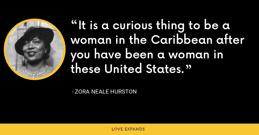 It is a curious thing to be a woman in the Caribbean after you have been a woman in these United States. - Zora Neale Hurston