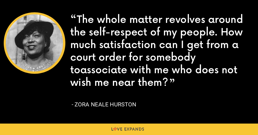 The whole matter revolves around the self-respect of my people. How much satisfaction can I get from a court order for somebody toassociate with me who does not wish me near them? - Zora Neale Hurston