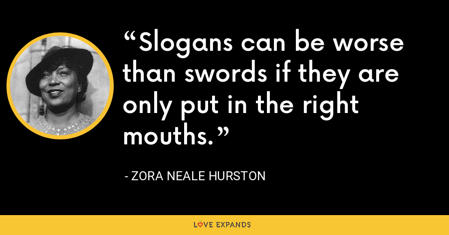 Slogans can be worse than swords if they are only put in the right mouths. - Zora Neale Hurston