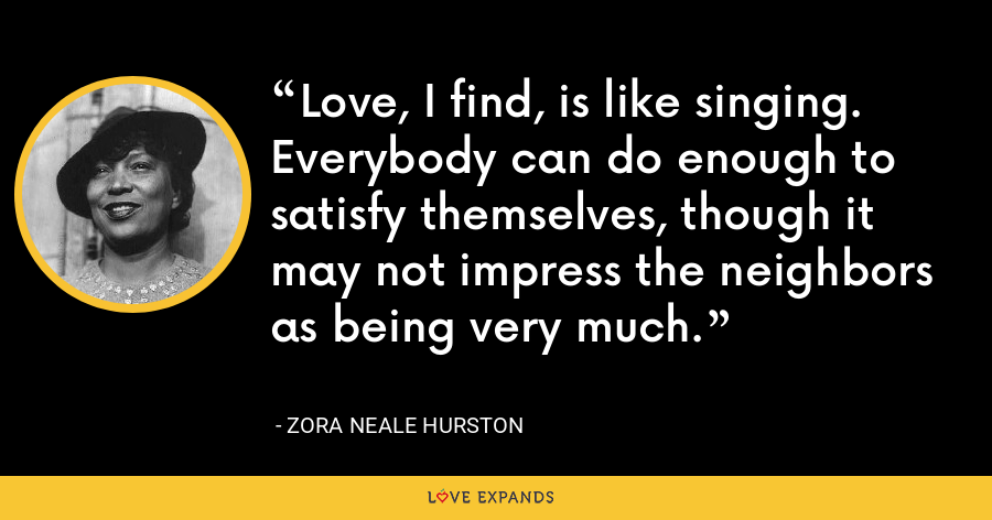 Love, I find, is like singing. Everybody can do enough to satisfy themselves, though it may not impress the neighbors as being very much. - Zora Neale Hurston