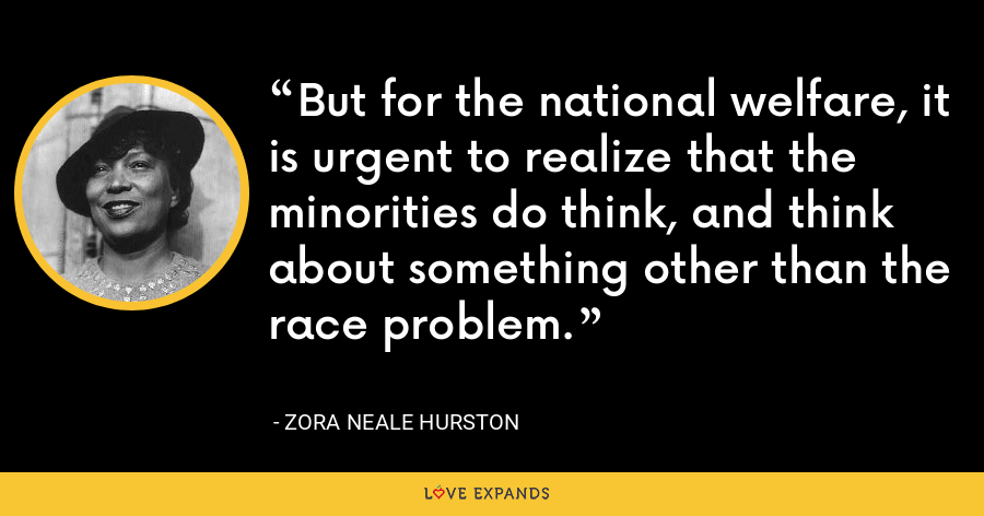 But for the national welfare, it is urgent to realize that the minorities do think, and think about something other than the race problem. - Zora Neale Hurston