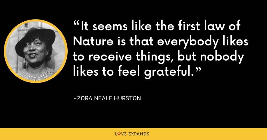It seems like the first law of Nature is that everybody likes to receive things, but nobody likes to feel grateful. - Zora Neale Hurston