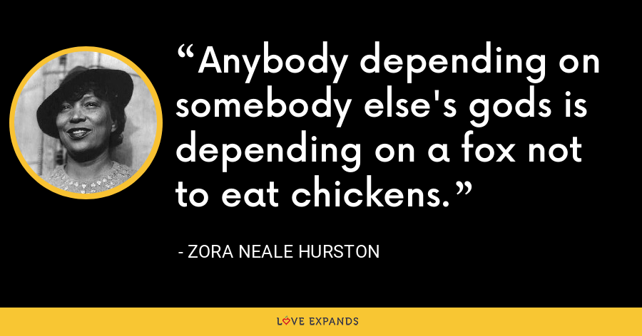Anybody depending on somebody else's gods is depending on a fox not to eat chickens. - Zora Neale Hurston