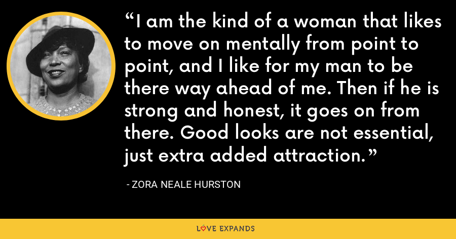 I am the kind of a woman that likes to move on mentally from point to point, and I like for my man to be there way ahead of me. Then if he is strong and honest, it goes on from there. Good looks are not essential, just extra added attraction. - Zora Neale Hurston