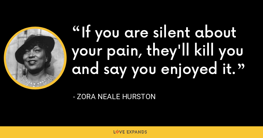 If you are silent about your pain, they'll kill you and say you enjoyed it. - Zora Neale Hurston