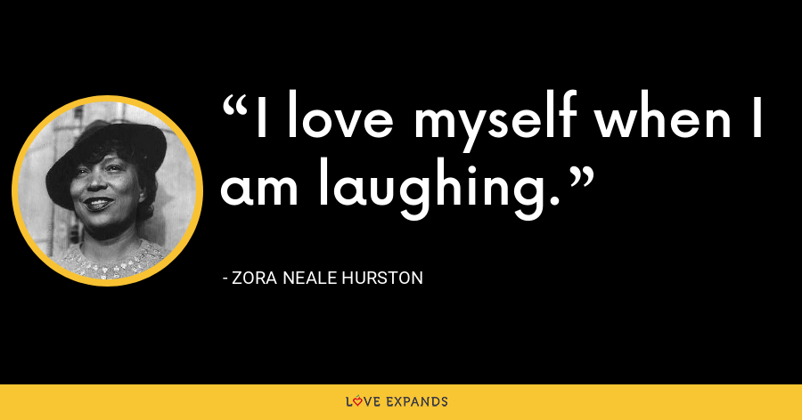 I love myself when I am laughing. - Zora Neale Hurston
