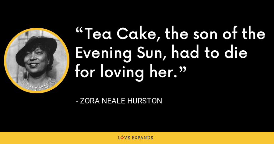 Tea Cake, the son of the Evening Sun, had to die for loving her. - Zora Neale Hurston