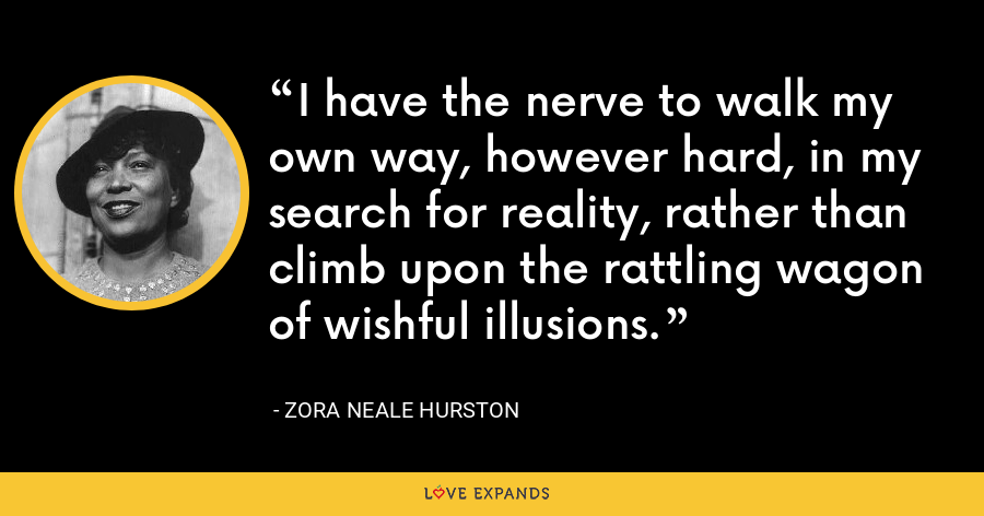 I have the nerve to walk my own way, however hard, in my search for reality, rather than climb upon the rattling wagon of wishful illusions. - Zora Neale Hurston