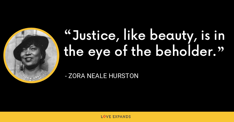 Justice, like beauty, is in the eye of the beholder. - Zora Neale Hurston