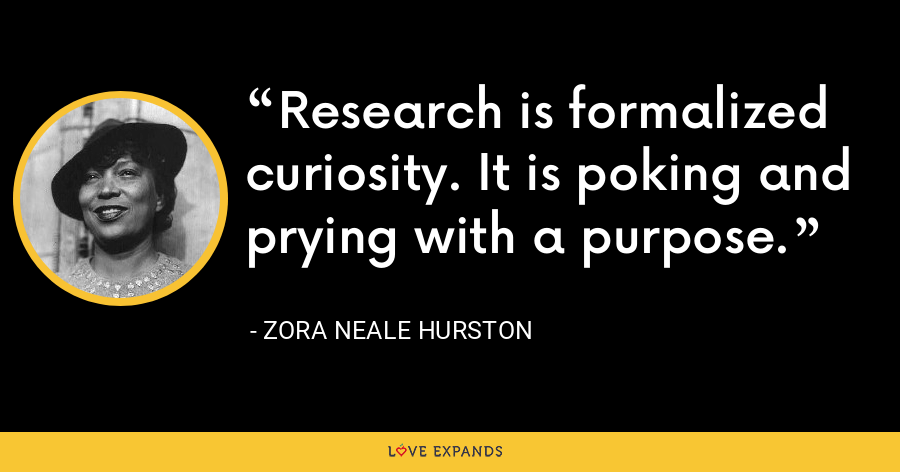 Research is formalized curiosity. It is poking and prying with a purpose. - Zora Neale Hurston