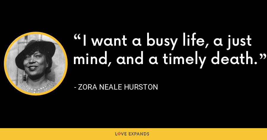 I want a busy life, a just mind, and a timely death. - Zora Neale Hurston
