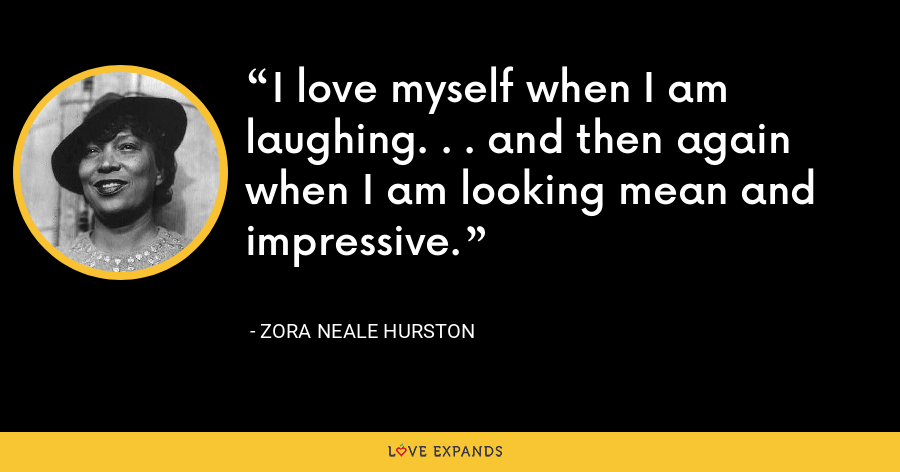 I love myself when I am laughing. . . and then again when I am looking mean and impressive. - Zora Neale Hurston