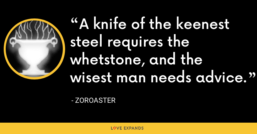 A knife of the keenest steel requires the whetstone, and the wisest man needs advice. - Zoroaster