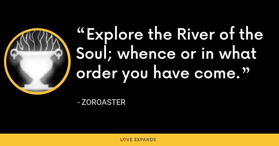 Explore the River of the Soul; whence or in what order you have come. - Zoroaster