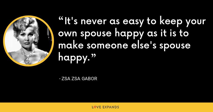 It's never as easy to keep your own spouse happy as it is to make someone else's spouse happy. - Zsa Zsa Gabor