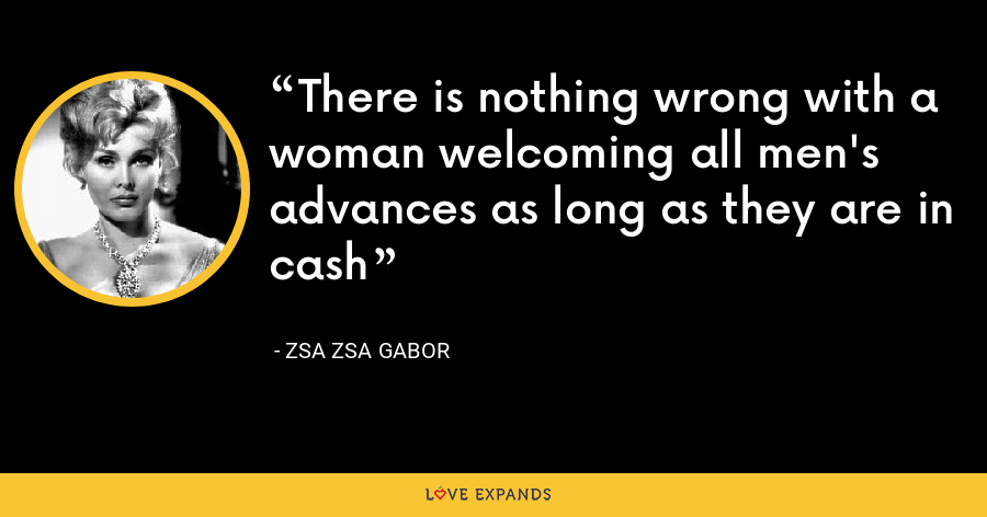 There is nothing wrong with a woman welcoming all men's advances as long as they are in cash - Zsa Zsa Gabor