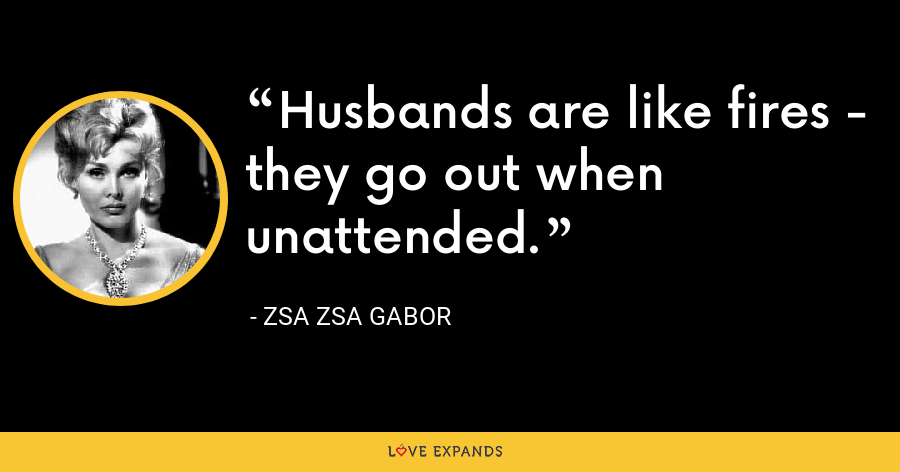 Husbands are like fires - they go out when unattended. - Zsa Zsa Gabor