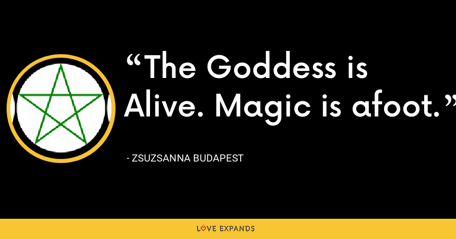The Goddess is Alive. Magic is afoot. - Zsuzsanna Budapest