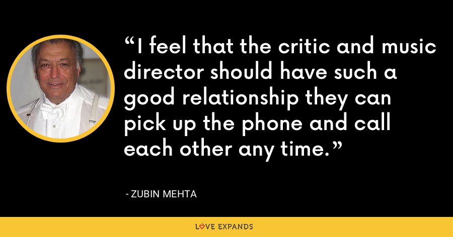 I feel that the critic and music director should have such a good relationship they can pick up the phone and call each other any time. - Zubin Mehta