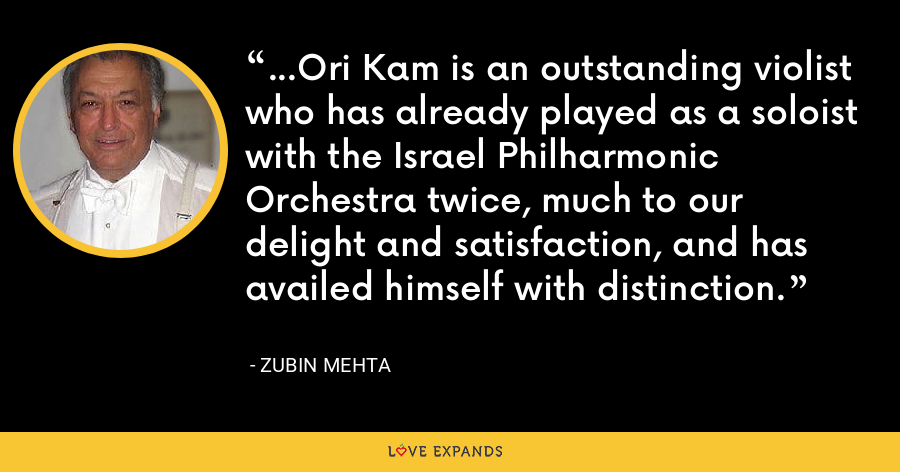 ...Ori Kam is an outstanding violist who has already played as a soloist with the Israel Philharmonic Orchestra twice, much to our delight and satisfaction, and has availed himself with distinction. - Zubin Mehta