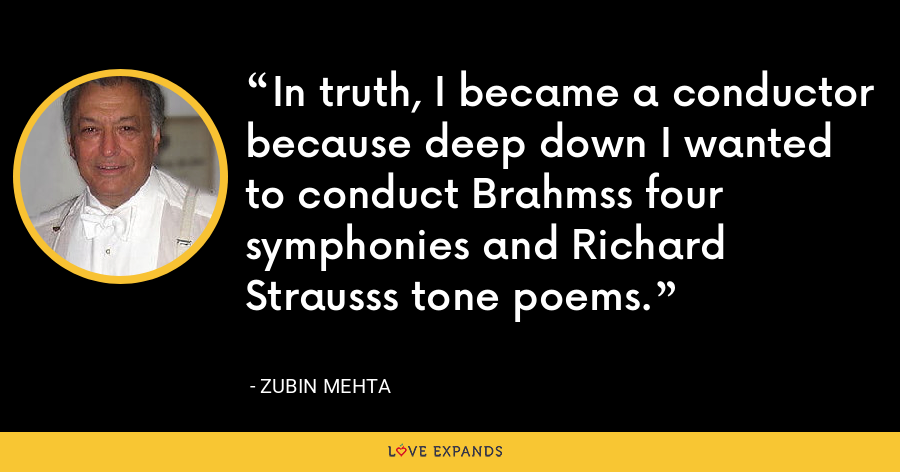 In truth, I became a conductor because deep down I wanted to conduct Brahmss four symphonies and Richard Strausss tone poems. - Zubin Mehta