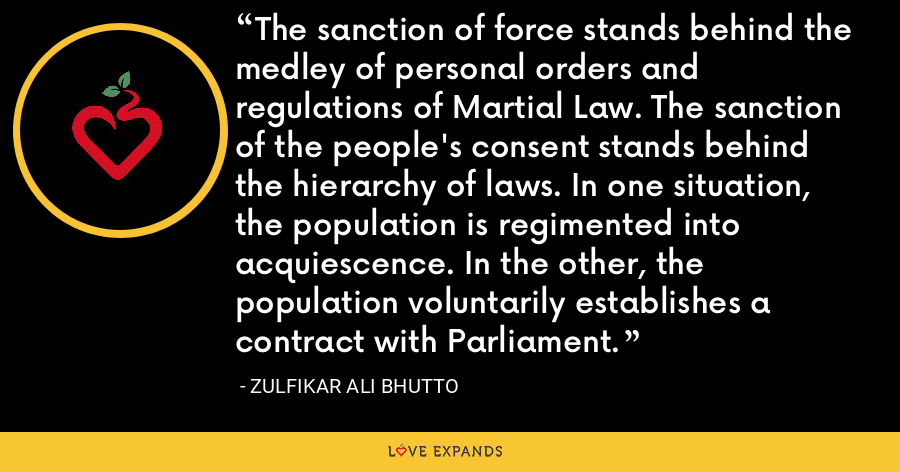 The sanction of force stands behind the medley of personal orders and regulations of Martial Law. The sanction of the people's consent stands behind the hierarchy of laws. In one situation, the population is regimented into acquiescence. In the other, the population voluntarily establishes a contract with Parliament. - Zulfikar Ali Bhutto