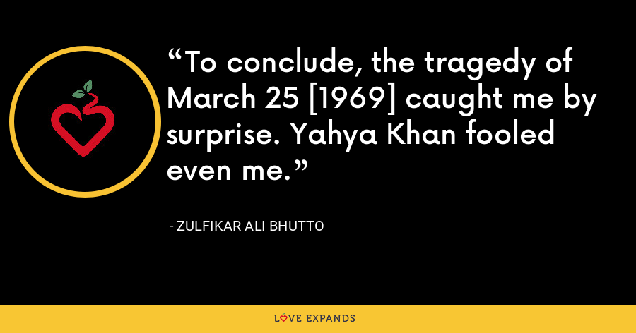 To conclude, the tragedy of March 25 [1969] caught me by surprise. Yahya Khan fooled even me. - Zulfikar Ali Bhutto