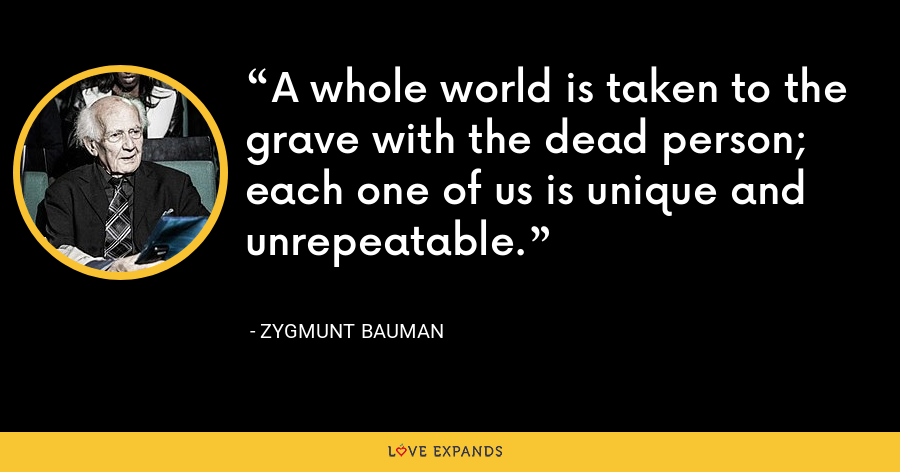 A whole world is taken to the grave with the dead person; each one of us is unique and unrepeatable. - Zygmunt Bauman