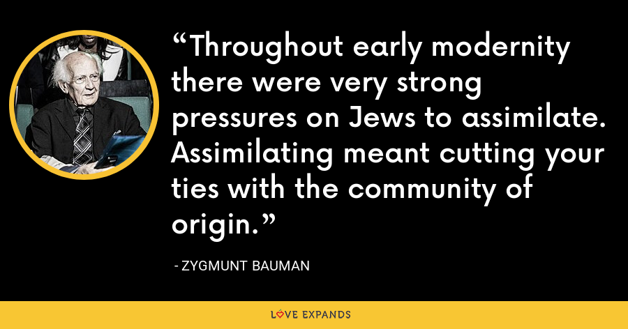 Throughout early modernity there were very strong pressures on Jews to assimilate. Assimilating meant cutting your ties with the community of origin. - Zygmunt Bauman