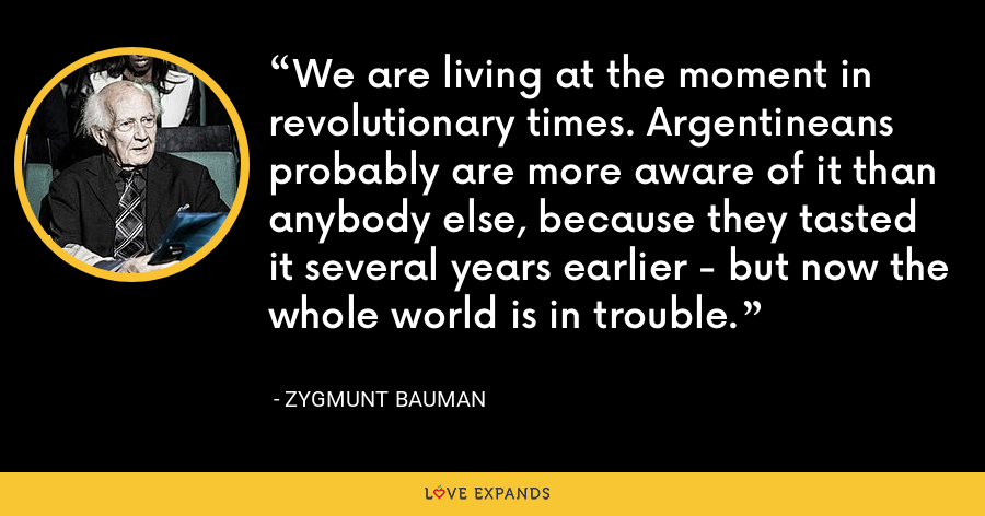 We are living at the moment in revolutionary times. Argentineans probably are more aware of it than anybody else, because they tasted it several years earlier - but now the whole world is in trouble. - Zygmunt Bauman