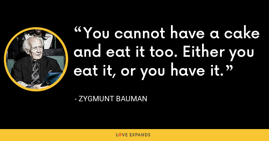 You cannot have a cake and eat it too. Either you eat it, or you have it. - Zygmunt Bauman