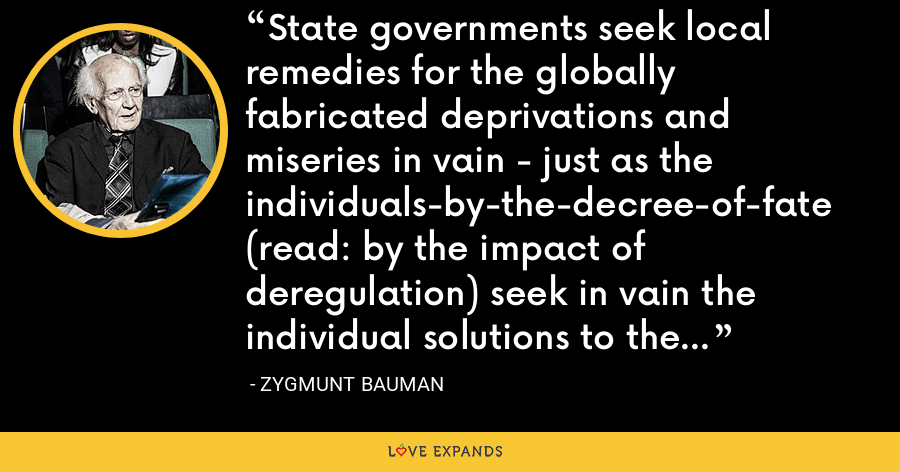 State governments seek local remedies for the globally fabricated deprivations and miseries in vain - just as the individuals-by-the-decree-of-fate (read: by the impact of deregulation) seek in vain the individual solutions to the socially fabricated life problems. - Zygmunt Bauman