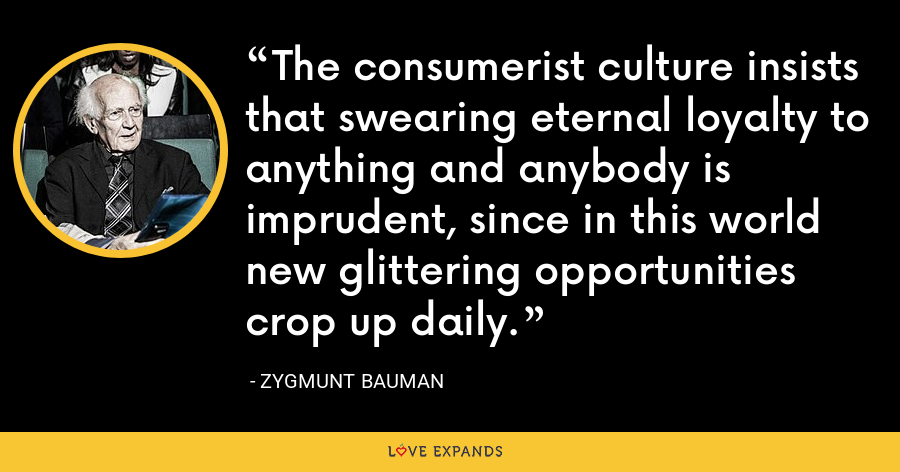 The consumerist culture insists that swearing eternal loyalty to anything and anybody is imprudent, since in this world new glittering opportunities crop up daily. - Zygmunt Bauman