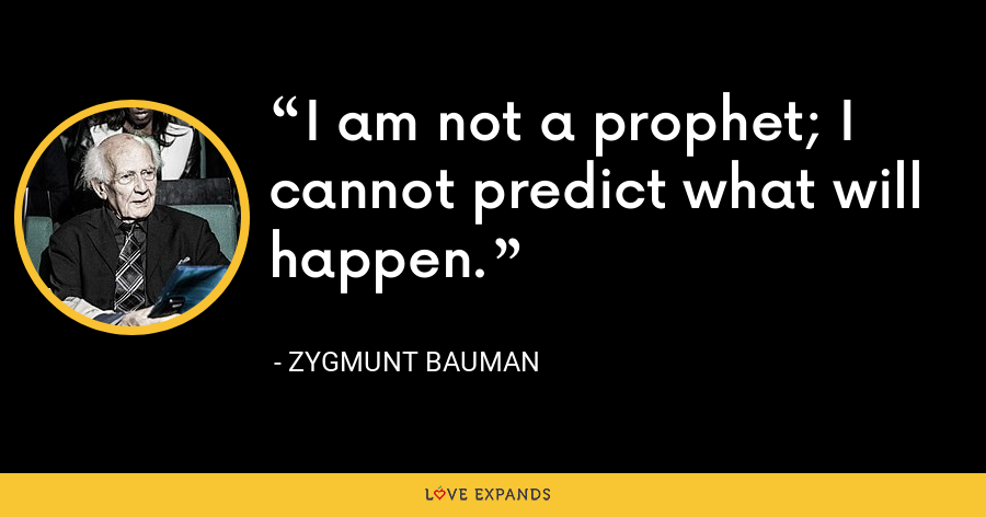 I am not a prophet; I cannot predict what will happen. - Zygmunt Bauman
