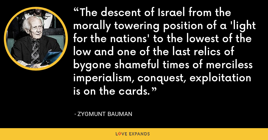 The descent of Israel from the morally towering position of a 'light for the nations' to the lowest of the low and one of the last relics of bygone shameful times of merciless imperialism, conquest, exploitation is on the cards. - Zygmunt Bauman