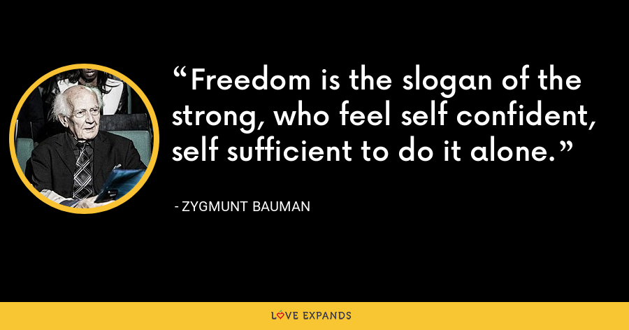 Freedom is the slogan of the strong, who feel self confident, self sufficient to do it alone. - Zygmunt Bauman