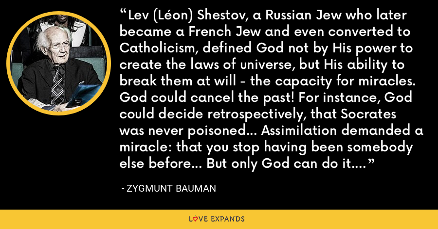 Lev (Léon) Shestov, a Russian Jew who later became a French Jew and even converted to Catholicism, defined God not by His power to create the laws of universe, but His ability to break them at will - the capacity for miracles. God could cancel the past! For instance, God could decide retrospectively, that Socrates was never poisoned... Assimilation demanded a miracle: that you stop having been somebody else before... But only God can do it. - Zygmunt Bauman