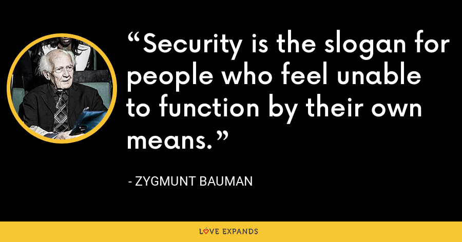 Security is the slogan for people who feel unable to function by their own means. - Zygmunt Bauman