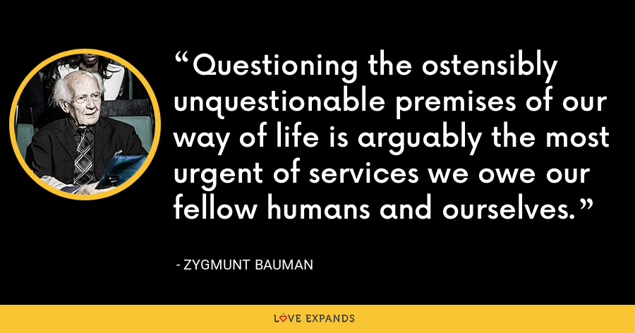 Questioning the ostensibly unquestionable premises of our way of life is arguably the most urgent of services we owe our fellow humans and ourselves. - Zygmunt Bauman
