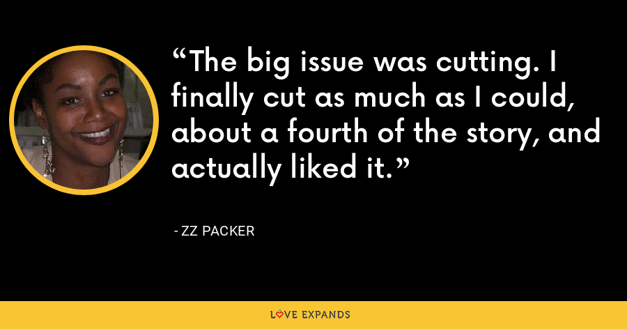 The big issue was cutting. I finally cut as much as I could, about a fourth of the story, and actually liked it. - ZZ Packer